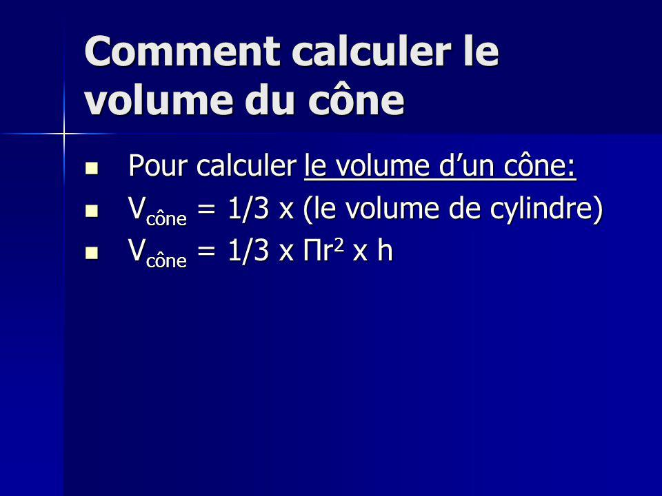 Comment calculer le volume du cône Pour calculer le volume dun cône: Pour calculer le volume dun cône: V cône = 1/3 x (le volume de cylindre) V cône = 1/3 x (le volume de cylindre) V cône = 1/3 x Πr 2 x h V cône = 1/3 x Πr 2 x h