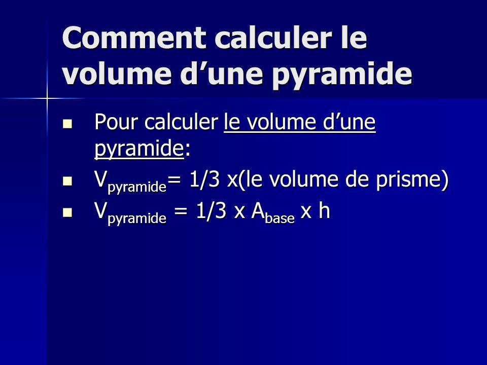 Comment calculer le volume dune pyramide Pour calculer le volume dune pyramide: Pour calculer le volume dune pyramide: V pyramide = 1/3 x(le volume de prisme) V pyramide = 1/3 x(le volume de prisme) V pyramide = 1/3 x A base x h V pyramide = 1/3 x A base x h