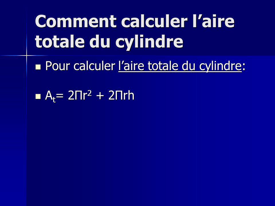 Comment calculer laire totale du cylindre Pour calculer laire totale du cylindre: Pour calculer laire totale du cylindre: A t = 2Πr 2 + 2Πrh A t = 2Πr