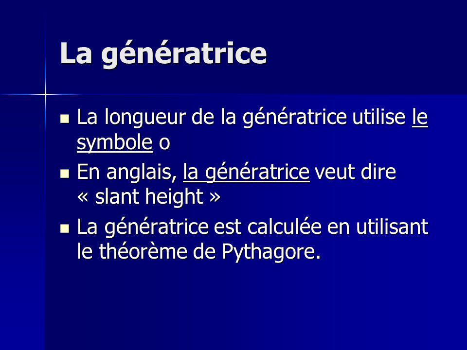 La génératrice La longueur de la génératrice utilise le symbole o La longueur de la génératrice utilise le symbole o En anglais, la génératrice veut dire « slant height » En anglais, la génératrice veut dire « slant height » La génératrice est calculée en utilisant le théorème de Pythagore.