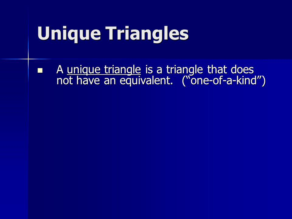 Unique Triangles A unique triangle is a triangle that does not have an equivalent.