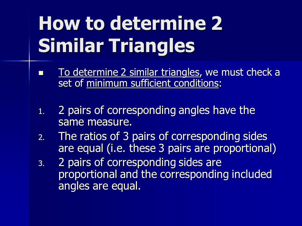How to determine 2 Similar Triangles To determine 2 similar triangles, we must check a set of minimum sufficient conditions: To determine 2 similar tr