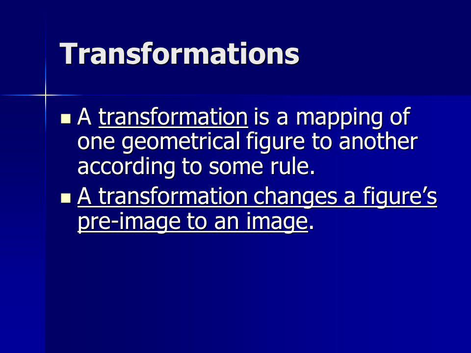 Transformations A transformation is a mapping of one geometrical figure to another according to some rule. A transformation is a mapping of one geomet