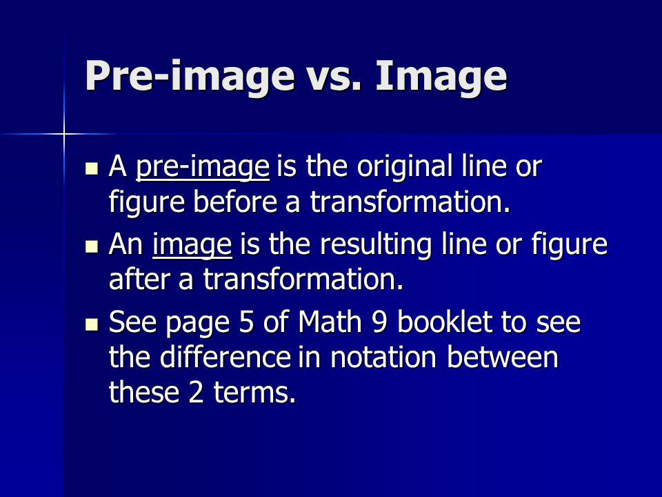 Pre-image vs. Image A pre-image is the original line or figure before a transformation. A pre-image is the original line or figure before a transforma