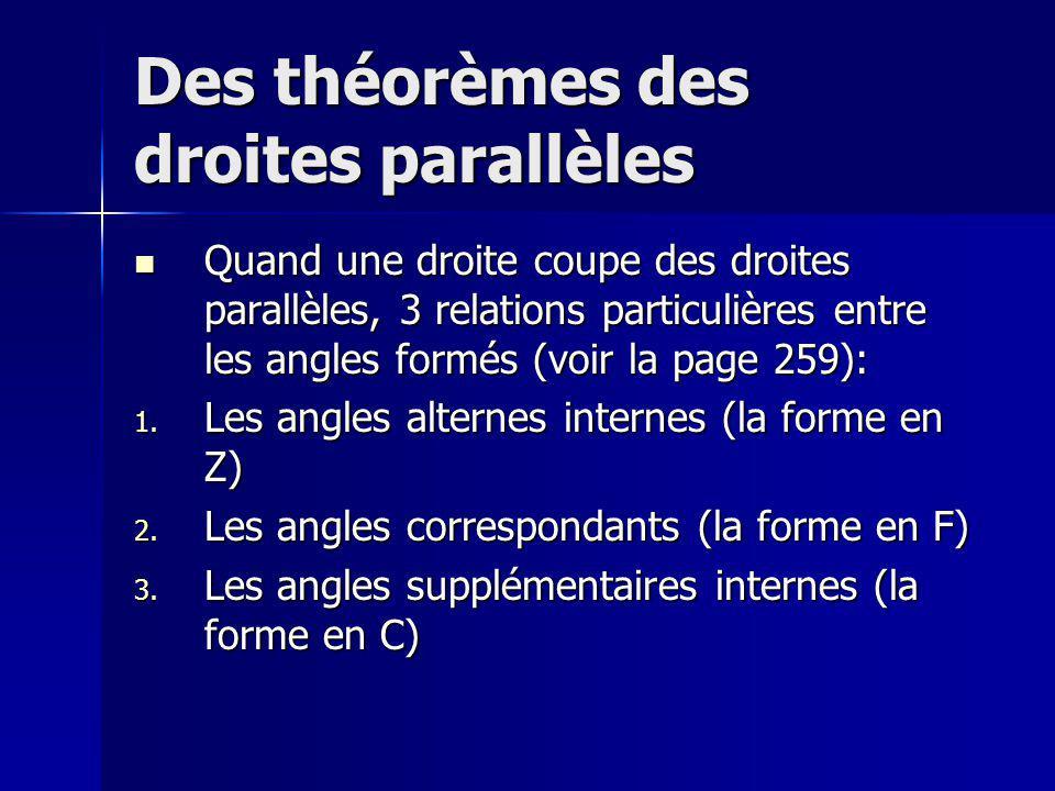 Des théorèmes des droites parallèles Quand une droite coupe des droites parallèles, 3 relations particulières entre les angles formés (voir la page 259): Quand une droite coupe des droites parallèles, 3 relations particulières entre les angles formés (voir la page 259): 1.