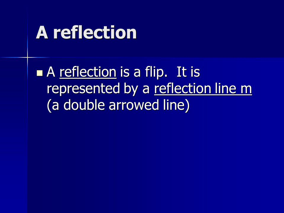 A reflection A reflection is a flip. It is represented by a reflection line m (a double arrowed line) A reflection is a flip. It is represented by a r