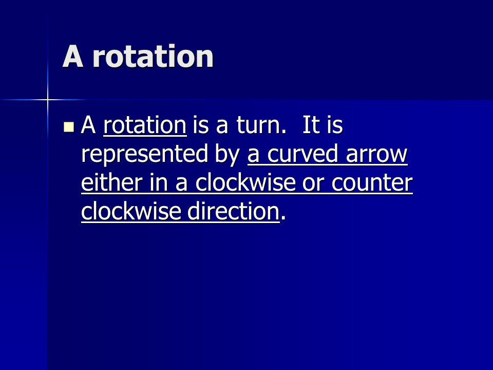 A rotation A rotation is a turn. It is represented by a curved arrow either in a clockwise or counter clockwise direction. A rotation is a turn. It is