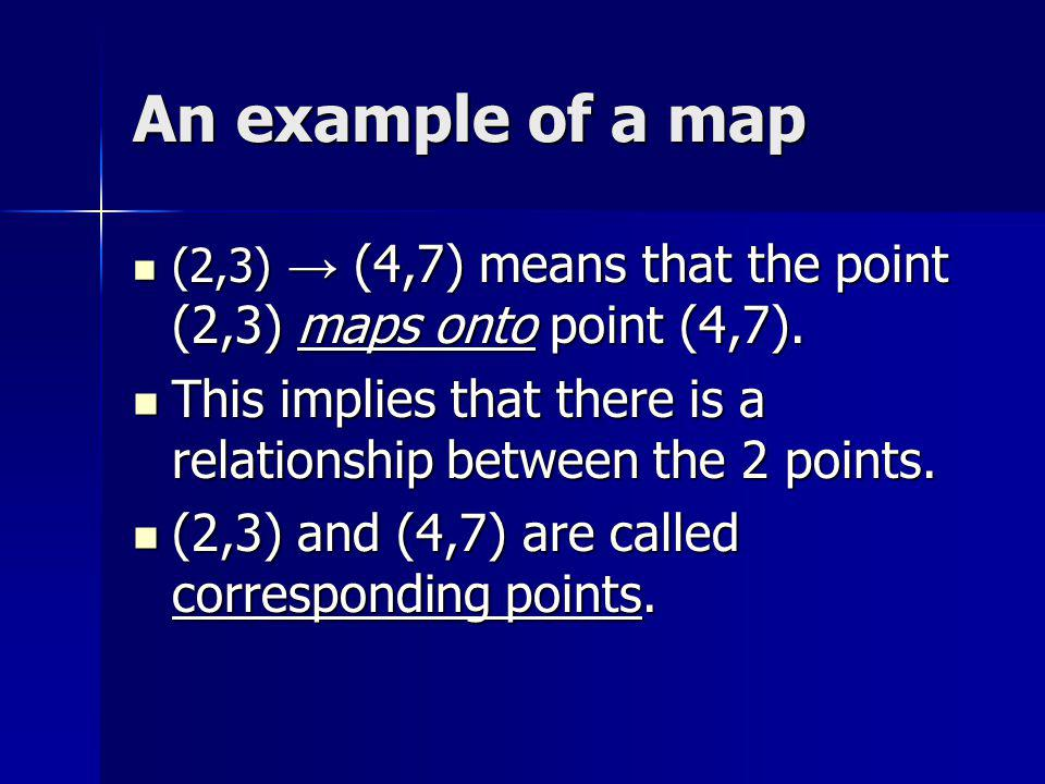 An example of a map (2,3) (4,7) means that the point (2,3) maps onto point (4,7). (2,3) (4,7) means that the point (2,3) maps onto point (4,7). This i