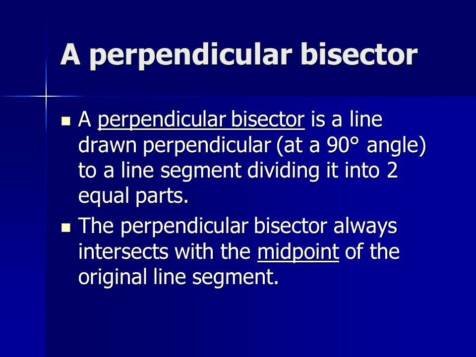 A perpendicular bisector A perpendicular bisector is a line drawn perpendicular (at a 90° angle) to a line segment dividing it into 2 equal parts. A p