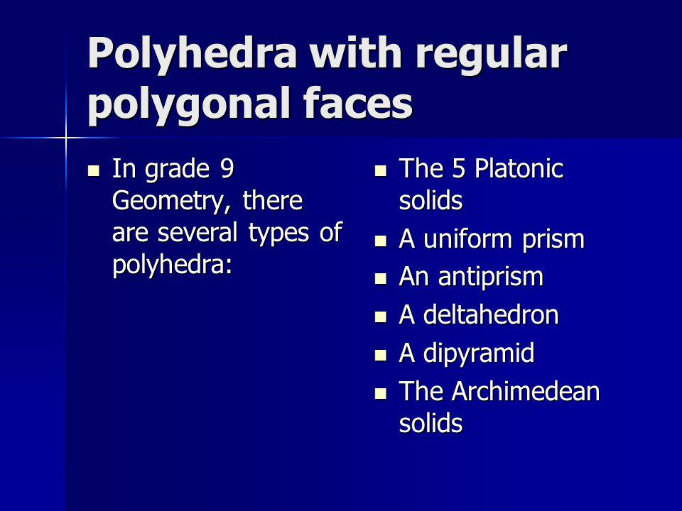 Polyhedra with regular polygonal faces In grade 9 Geometry, there are several types of polyhedra: In grade 9 Geometry, there are several types of poly