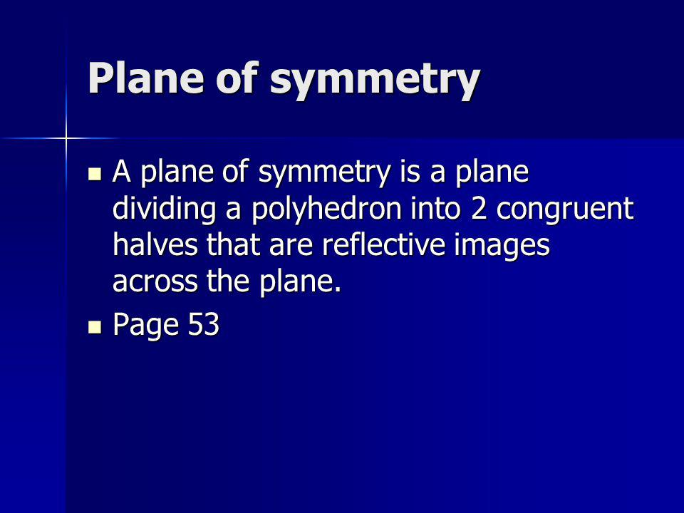 Plane of symmetry A plane of symmetry is a plane dividing a polyhedron into 2 congruent halves that are reflective images across the plane. A plane of