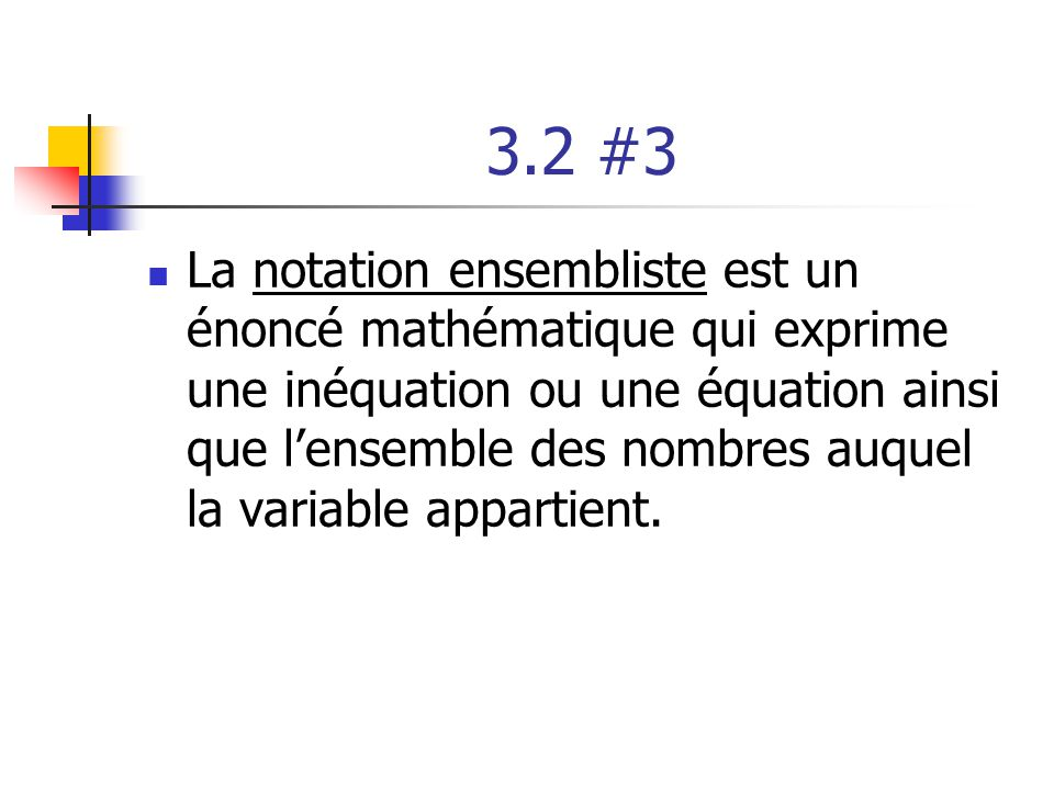 3.2 #3 La notation ensembliste est un énoncé mathématique qui exprime une inéquation ou une équation ainsi que lensemble des nombres auquel la variable appartient.
