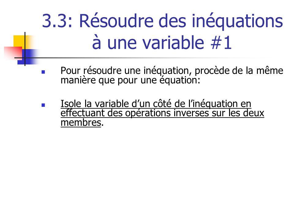 3.3: Résoudre des inéquations à une variable #1 Pour résoudre une inéquation, procède de la même manière que pour une équation: Isole la variable dun côté de linéquation en effectuant des opérations inverses sur les deux membres.