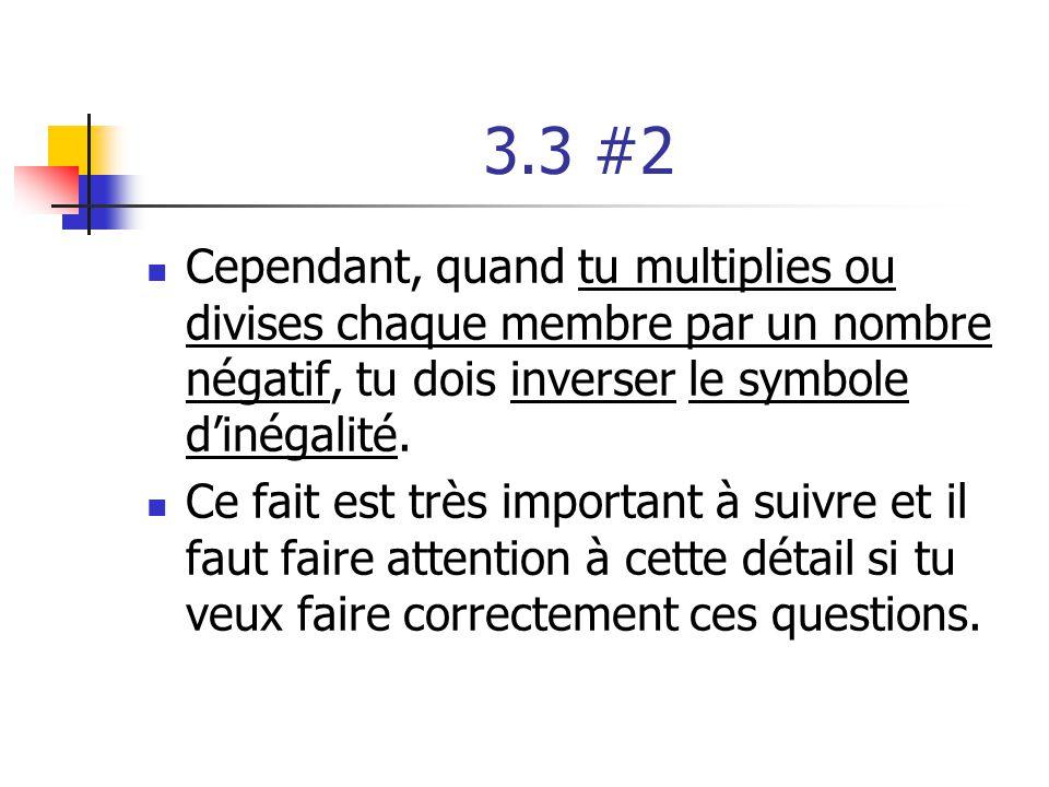 3.3 #2 Cependant, quand tu multiplies ou divises chaque membre par un nombre négatif, tu dois inverser le symbole dinégalité. Ce fait est très importa