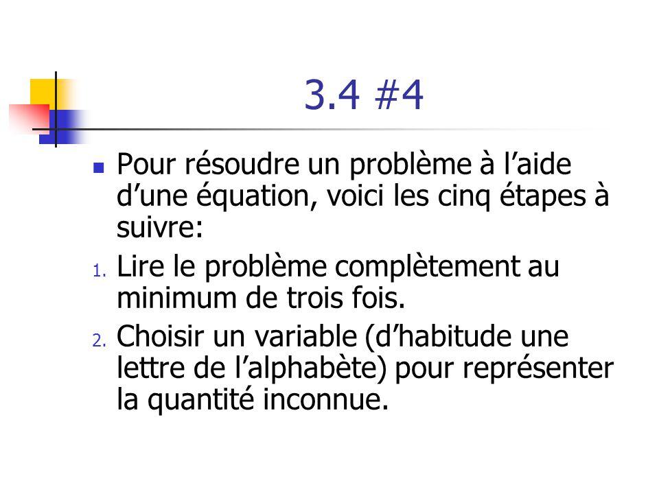 3.4 #4 Pour résoudre un problème à laide dune équation, voici les cinq étapes à suivre: 1. Lire le problème complètement au minimum de trois fois. 2.