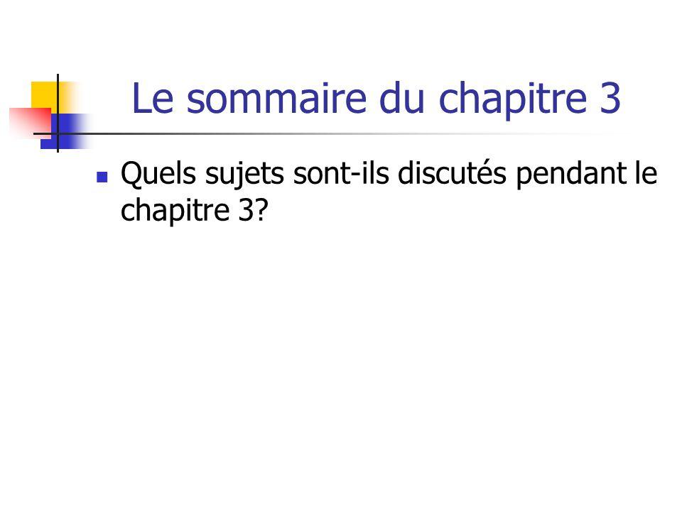Le sommaire du chapitre 3 Quels sujets sont-ils discutés pendant le chapitre 3?