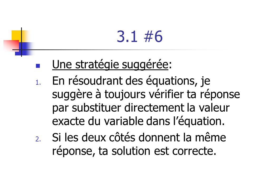 3.1 #6 Une stratégie suggérée: 1. En résoudrant des équations, je suggère à toujours vérifier ta réponse par substituer directement la valeur exacte d
