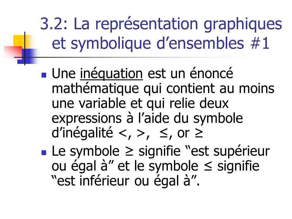 3.2: La représentation graphiques et symbolique densembles #1 Une inéquation est un énoncé mathématique qui contient au moins une variable et qui relie deux expressions à laide du symbole dinégalité,, or Le symbole signifie est supérieur ou égal à et le symbole signifie est inférieur ou égal à.