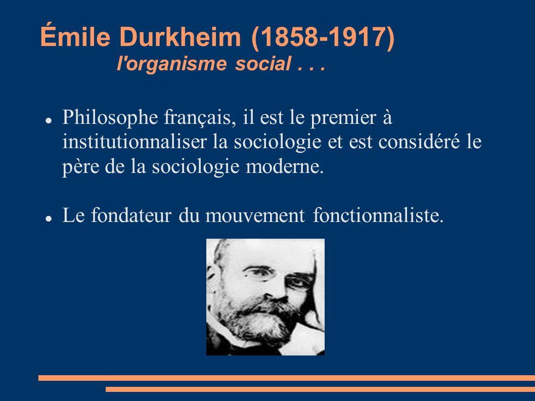 Émile Durkheim (1858-1917) l'organisme social... Philosophe français, il est le premier à institutionnaliser la sociologie et est considéré le père de