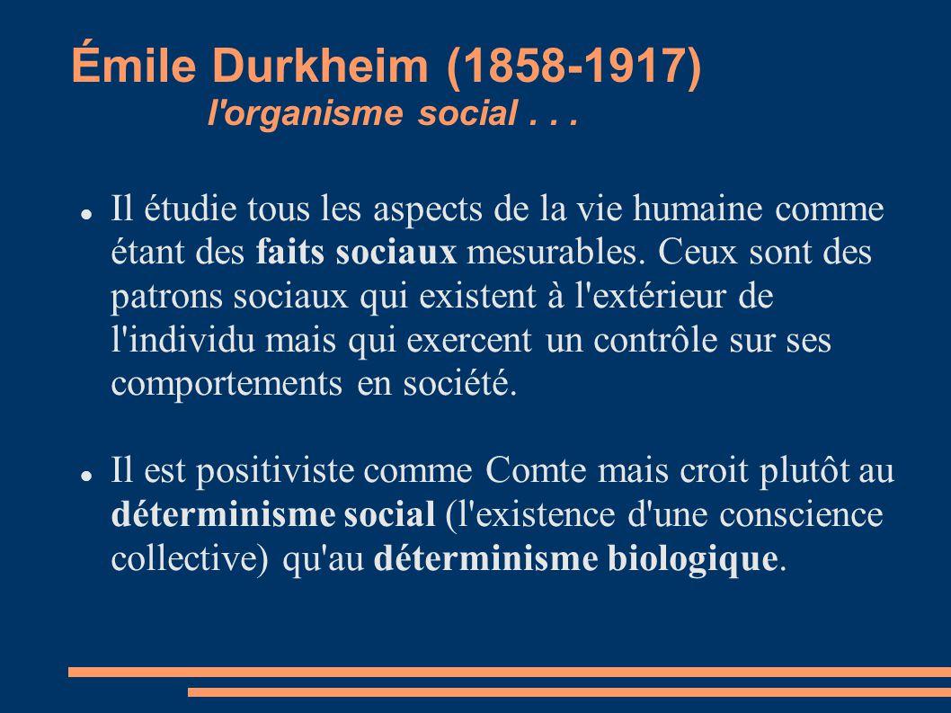 Émile Durkheim (1858-1917) l'organisme social... Il étudie tous les aspects de la vie humaine comme étant des faits sociaux mesurables. Ceux sont des