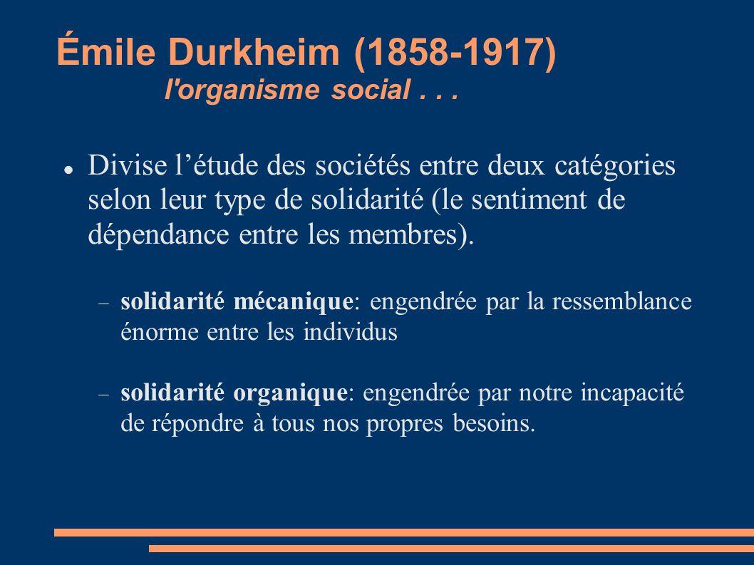 Émile Durkheim (1858-1917) l'organisme social... Divise létude des sociétés entre deux catégories selon leur type de solidarité (le sentiment de dépen