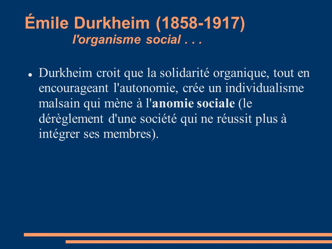 Émile Durkheim (1858-1917) l'organisme social... Durkheim croit que la solidarité organique, tout en encourageant l'autonomie, crée un individualisme