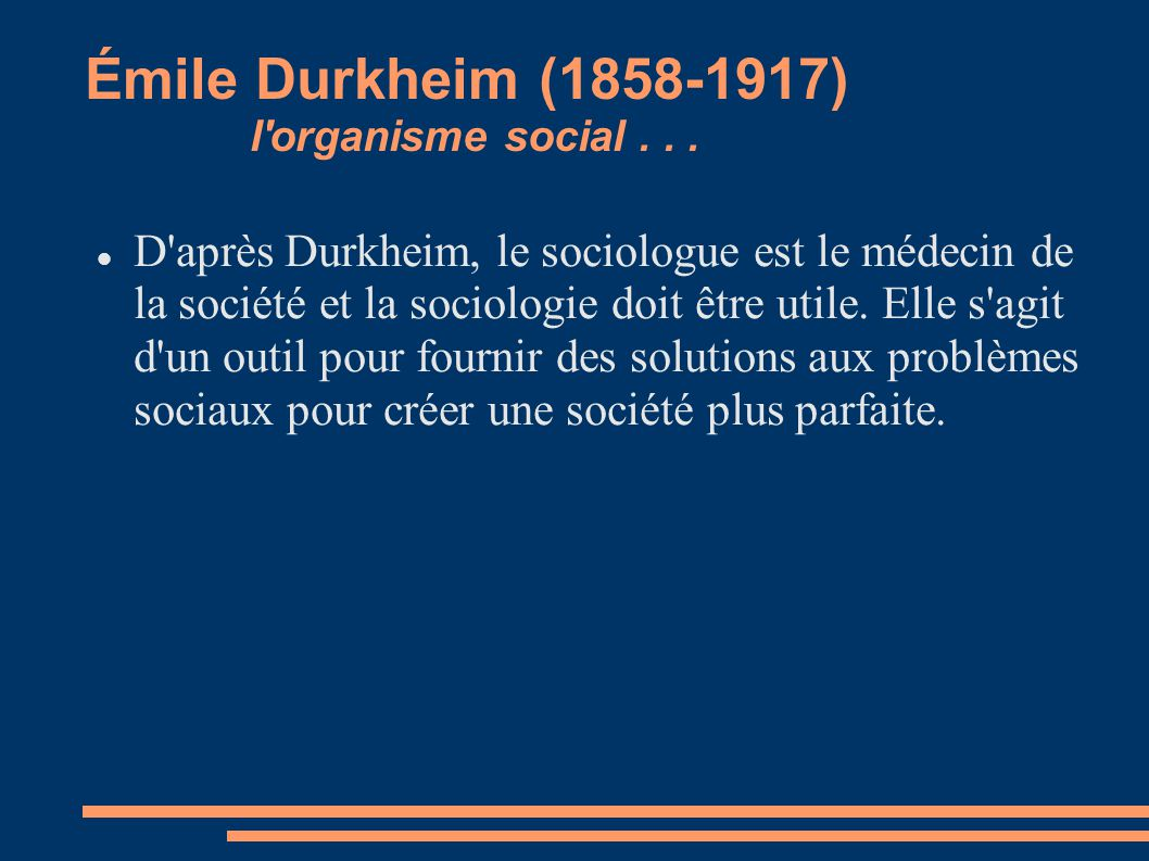Émile Durkheim (1858-1917) l'organisme social... D'après Durkheim, le sociologue est le médecin de la société et la sociologie doit être utile. Elle s