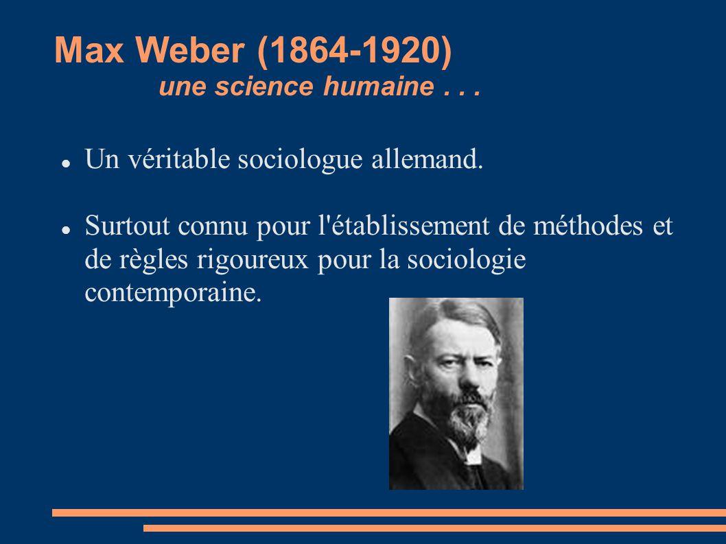 Max Weber (1864-1920) une science humaine... Un véritable sociologue allemand. Surtout connu pour l'établissement de méthodes et de règles rigoureux p
