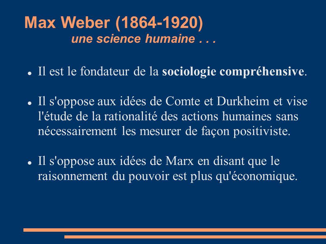 Max Weber (1864-1920) une science humaine... Il est le fondateur de la sociologie compréhensive. Il s'oppose aux idées de Comte et Durkheim et vise l'