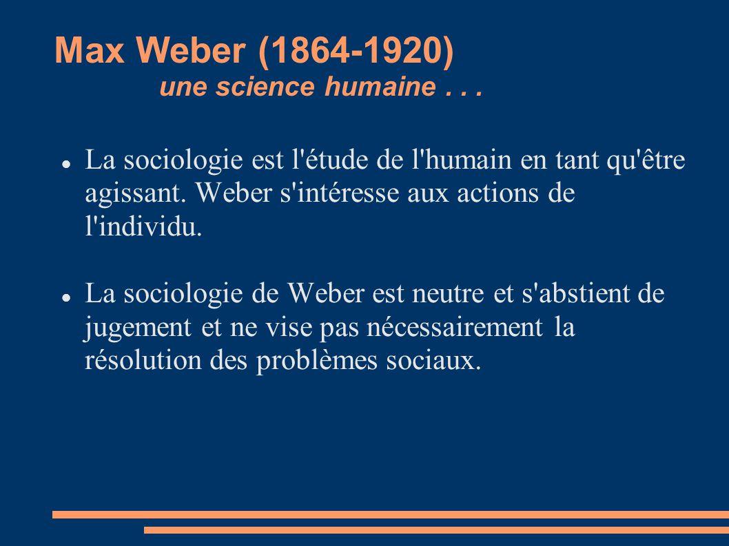 Max Weber (1864-1920) une science humaine... La sociologie est l'étude de l'humain en tant qu'être agissant. Weber s'intéresse aux actions de l'indivi
