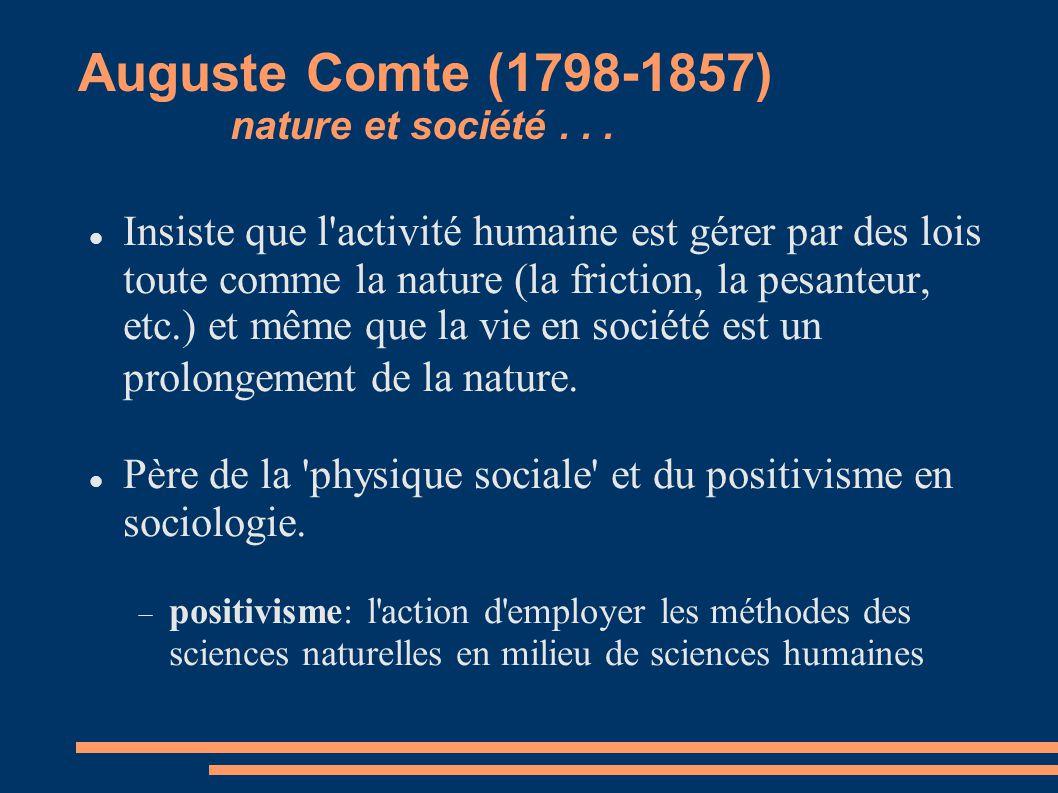 Auguste Comte (1798-1857) nature et société... Insiste que l'activité humaine est gérer par des lois toute comme la nature (la friction, la pesanteur,