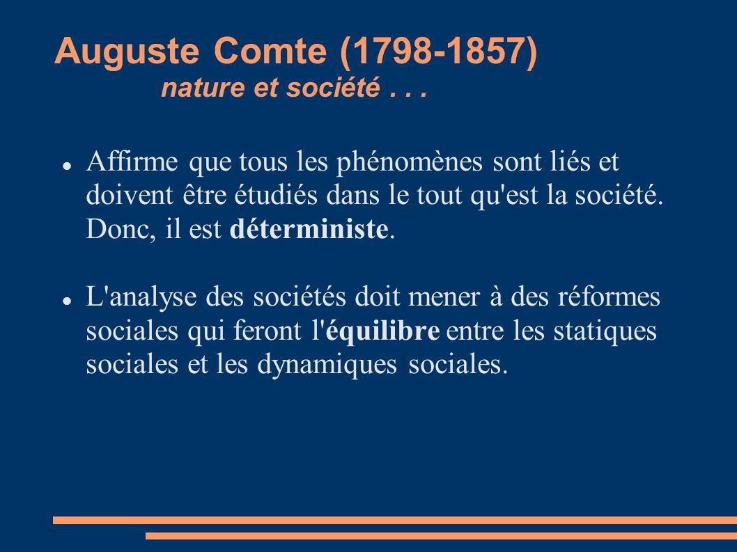 Auguste Comte (1798-1857) nature et société... Affirme que tous les phénomènes sont liés et doivent être étudiés dans le tout qu'est la société. Donc,