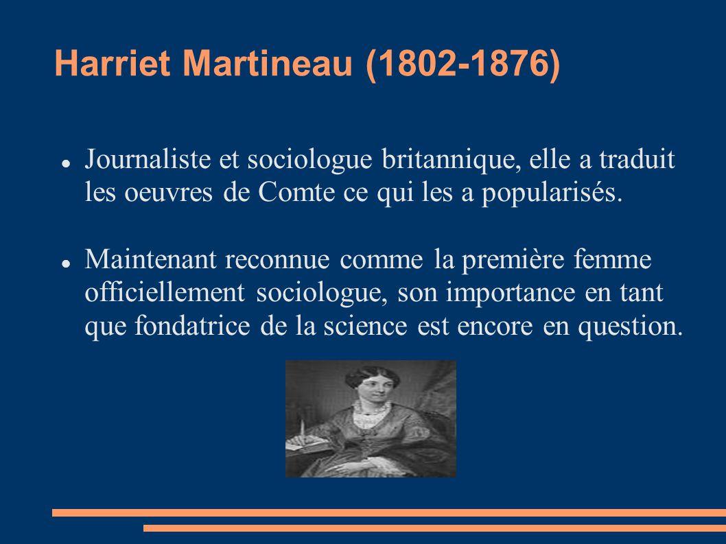 Harriet Martineau (1802-1876) Journaliste et sociologue britannique, elle a traduit les oeuvres de Comte ce qui les a popularisés. Maintenant reconnue