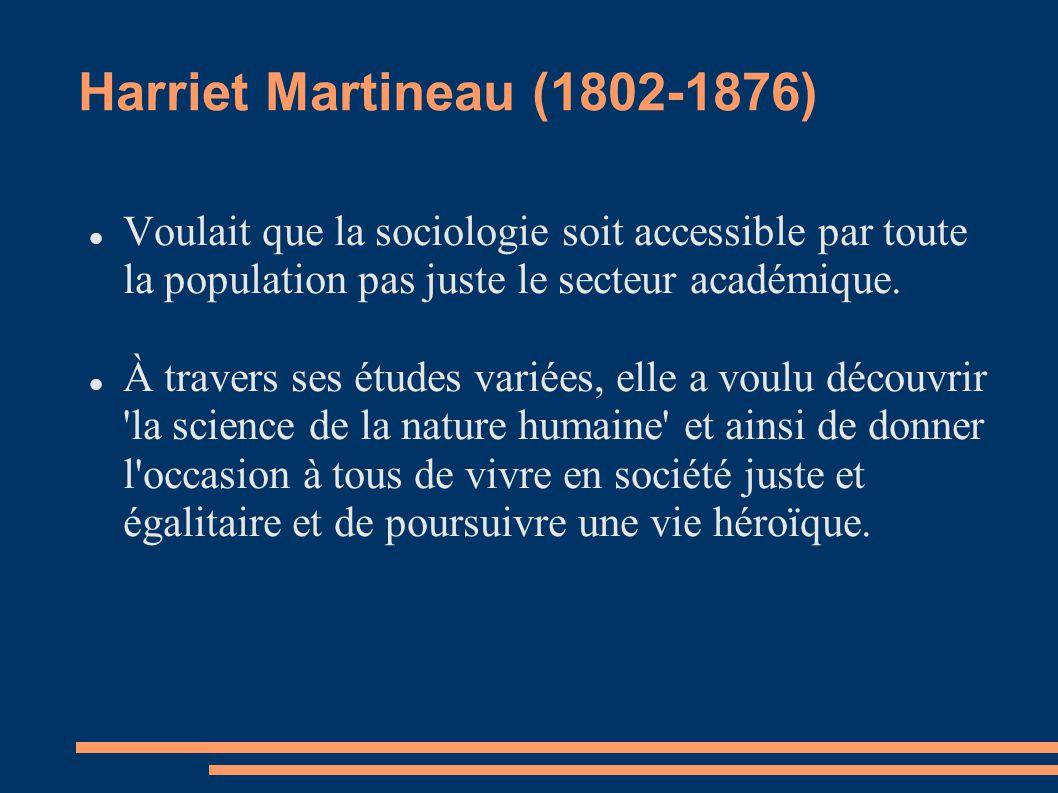 Harriet Martineau (1802-1876) Voulait que la sociologie soit accessible par toute la population pas juste le secteur académique. À travers ses études