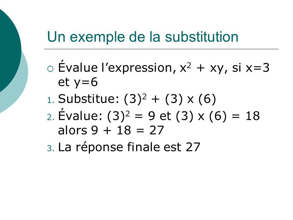 Un exemple de la substitution Évalue lexpression, x 2 + xy, si x=3 et y=6 1. Substitue: (3) 2 + (3) x (6) 2. Évalue: (3) 2 = 9 et (3) x (6) = 18 alors