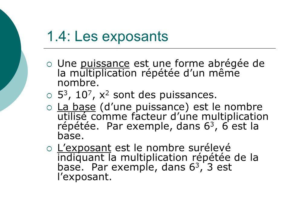 1.4: Les exposants Une puissance est une forme abrégée de la multiplication répétée dun même nombre. 5 3, 10 7, x 2 sont des puissances. La base (dune