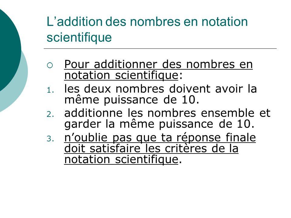 Laddition des nombres en notation scientifique Pour additionner des nombres en notation scientifique: 1. les deux nombres doivent avoir la même puissa