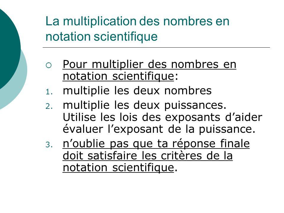 La multiplication des nombres en notation scientifique Pour multiplier des nombres en notation scientifique: 1. multiplie les deux nombres 2. multipli