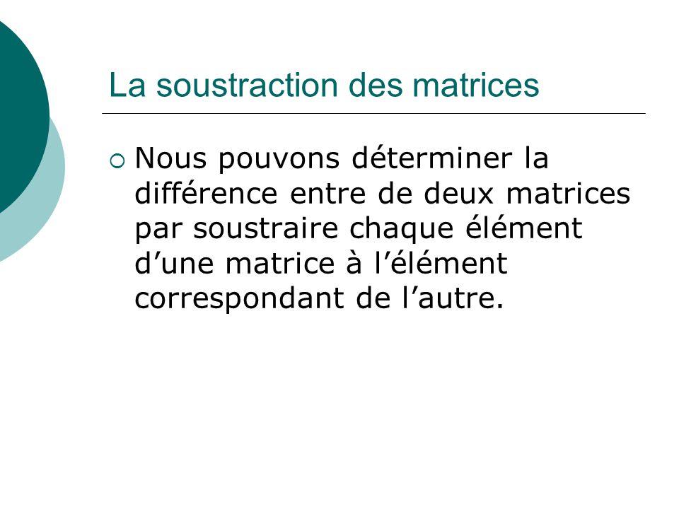 La soustraction des matrices Nous pouvons déterminer la différence entre de deux matrices par soustraire chaque élément dune matrice à lélément corres