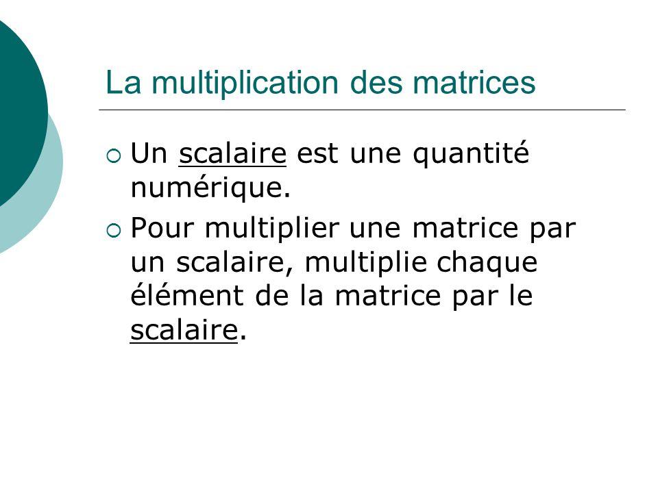 La multiplication des matrices Un scalaire est une quantité numérique. Pour multiplier une matrice par un scalaire, multiplie chaque élément de la mat