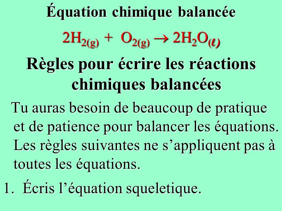 Équation chimique balancée 2H 2(g) + O 2(g) 2H 2 O ( l) Règles pour écrire les réactions chimiques balancées Tu auras besoin de beaucoup de pratique e