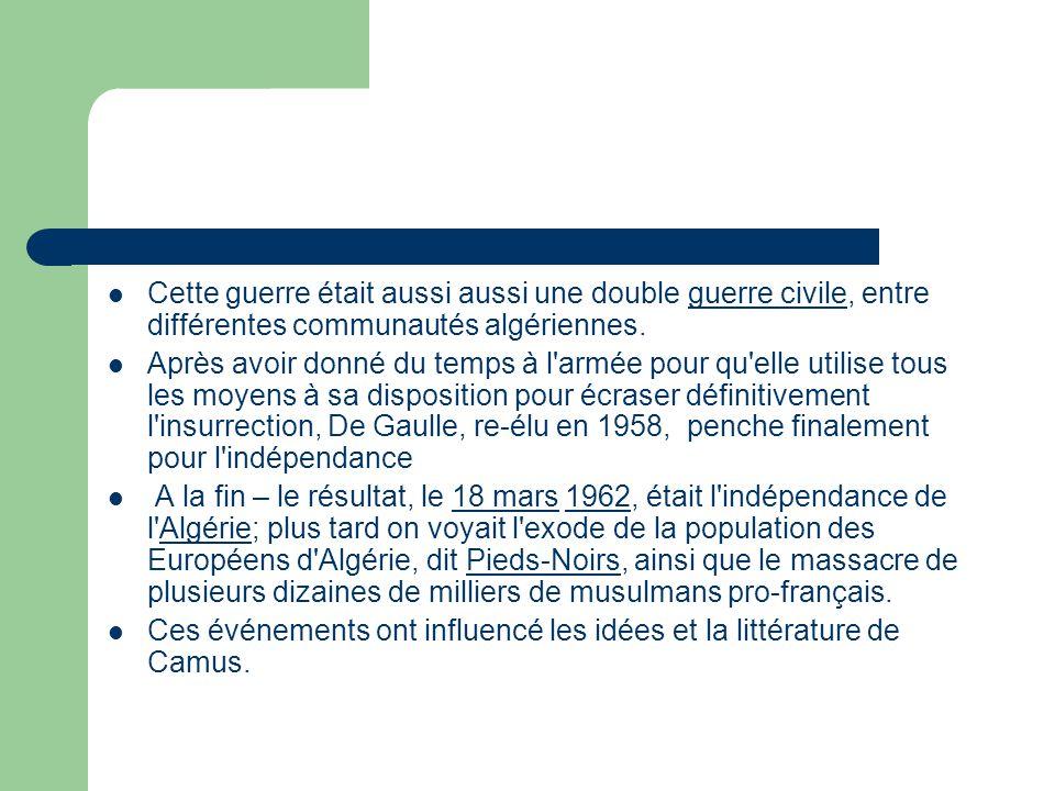 Cette guerre était aussi aussi une double guerre civile, entre différentes communautés algériennes.guerre civile Après avoir donné du temps à l armée pour qu elle utilise tous les moyens à sa disposition pour écraser définitivement l insurrection, De Gaulle, re-élu en 1958, penche finalement pour l indépendance A la fin – le résultat, le 18 mars 1962, était l indépendance de l Algérie; plus tard on voyait l exode de la population des Européens d Algérie, dit Pieds-Noirs, ainsi que le massacre de plusieurs dizaines de milliers de musulmans pro-français.18 mars1962AlgériePieds-Noirs Ces événements ont influencé les idées et la littérature de Camus.