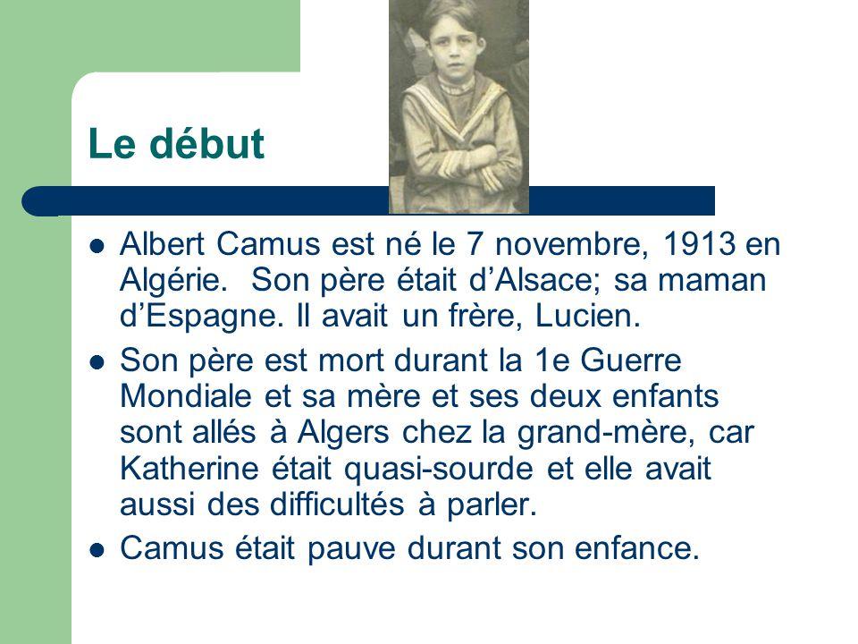 Le début Albert Camus est né le 7 novembre, 1913 en Algérie. Son père était dAlsace; sa maman dEspagne. Il avait un frère, Lucien. Son père est mort d
