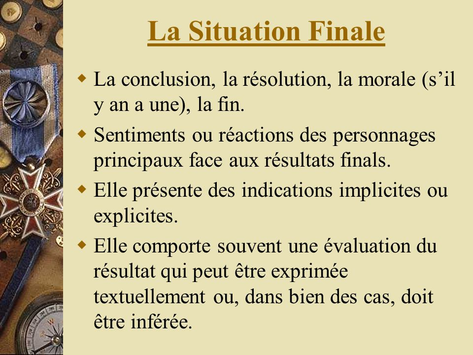 La Situation Finale La conclusion, la résolution, la morale (sil y an a une), la fin. Sentiments ou réactions des personnages principaux face aux résu