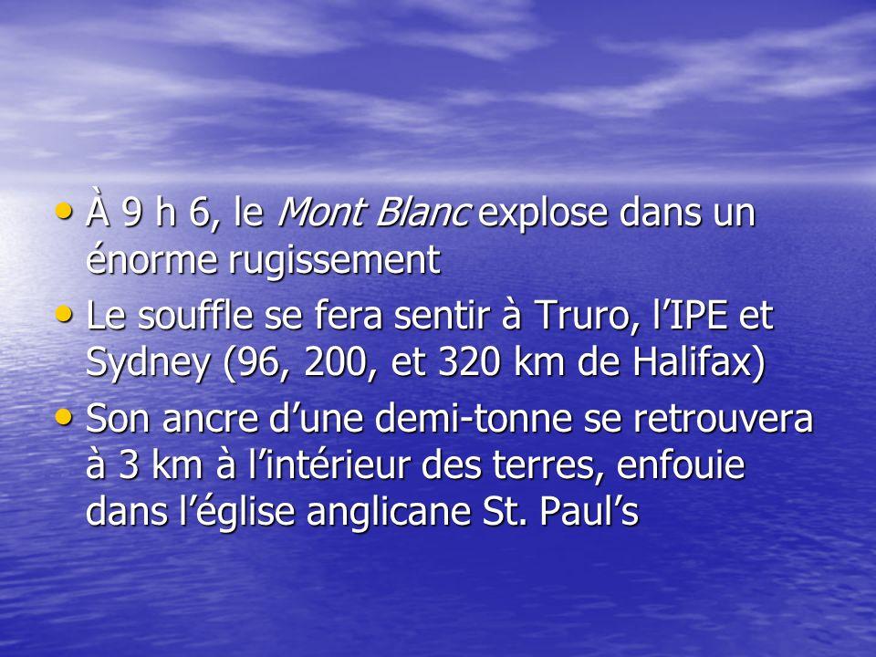 À 9 h 6, le Mont Blanc explose dans un énorme rugissement À 9 h 6, le Mont Blanc explose dans un énorme rugissement Le souffle se fera sentir à Truro, lIPE et Sydney (96, 200, et 320 km de Halifax) Le souffle se fera sentir à Truro, lIPE et Sydney (96, 200, et 320 km de Halifax) Son ancre dune demi-tonne se retrouvera à 3 km à lintérieur des terres, enfouie dans léglise anglicane St.
