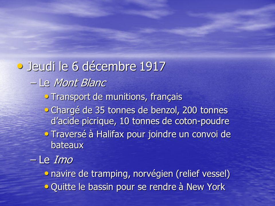 Jeudi le 6 décembre 1917 Jeudi le 6 décembre 1917 –Le Mont Blanc Transport de munitions, français Transport de munitions, français Chargé de 35 tonnes de benzol, 200 tonnes dacide picrique, 10 tonnes de coton-poudre Chargé de 35 tonnes de benzol, 200 tonnes dacide picrique, 10 tonnes de coton-poudre Traversé à Halifax pour joindre un convoi de bateaux Traversé à Halifax pour joindre un convoi de bateaux –Le Imo navire de tramping, norvégien (relief vessel) navire de tramping, norvégien (relief vessel) Quitte le bassin pour se rendre à New York Quitte le bassin pour se rendre à New York