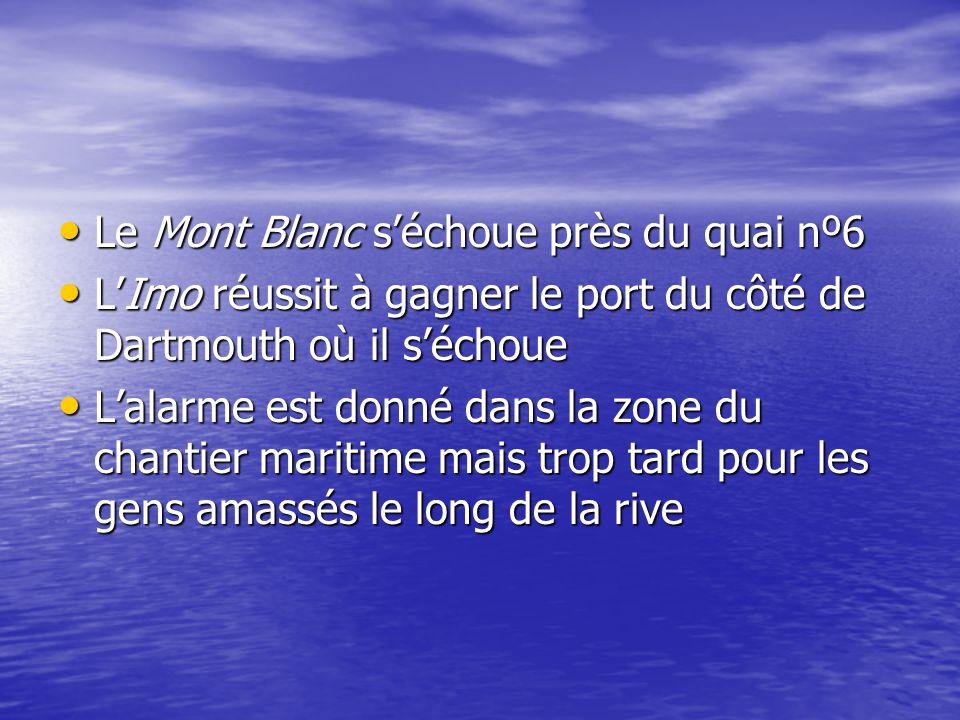Le Mont Blanc séchoue près du quai nº6 Le Mont Blanc séchoue près du quai nº6 LImo réussit à gagner le port du côté de Dartmouth où il séchoue LImo réussit à gagner le port du côté de Dartmouth où il séchoue Lalarme est donné dans la zone du chantier maritime mais trop tard pour les gens amassés le long de la rive Lalarme est donné dans la zone du chantier maritime mais trop tard pour les gens amassés le long de la rive