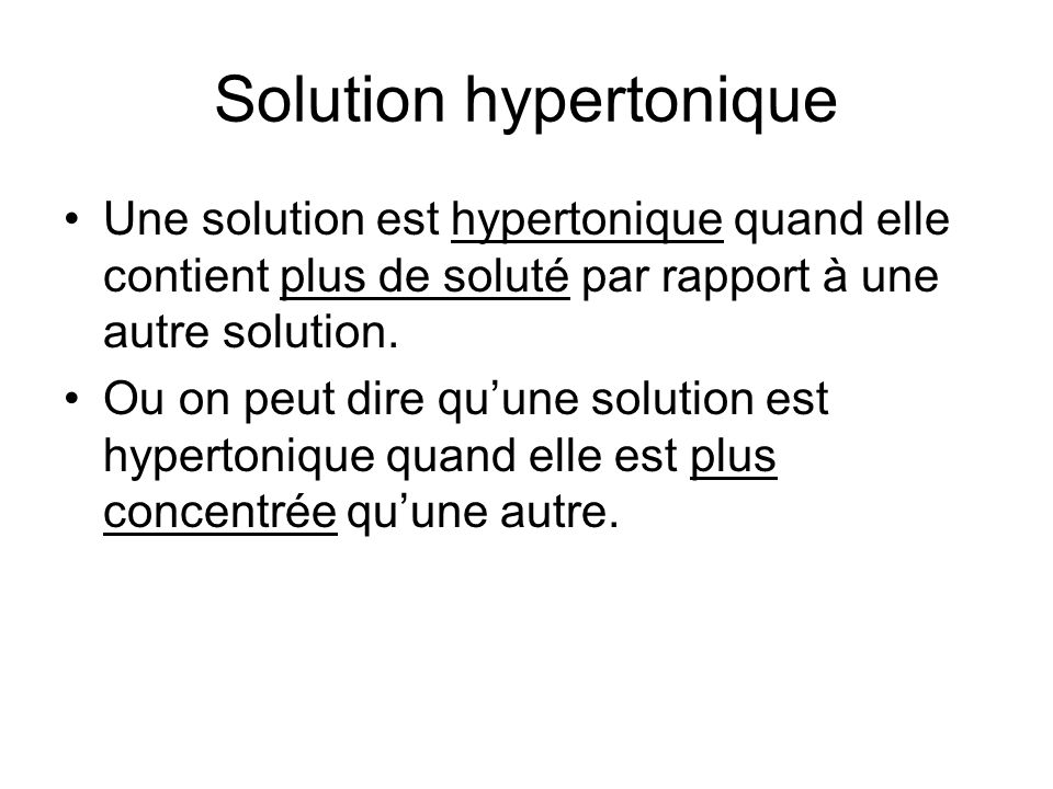 Solution hypertonique Une solution est hypertonique quand elle contient plus de soluté par rapport à une autre solution.