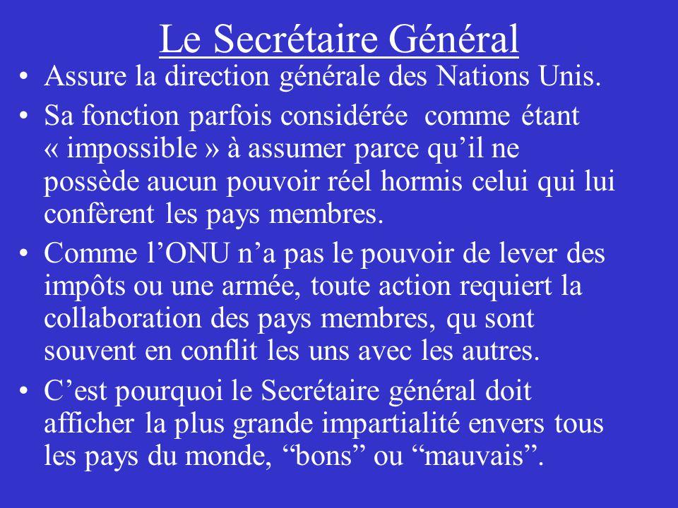 Le Secrétaire Général Assure la direction générale des Nations Unis. Sa fonction parfois considérée comme étant « impossible » à assumer parce quil ne