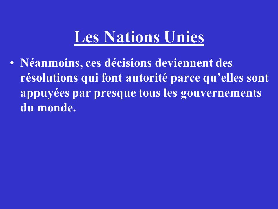 Les Nations Unies Néanmoins, ces décisions deviennent des résolutions qui font autorité parce quelles sont appuyées par presque tous les gouvernements